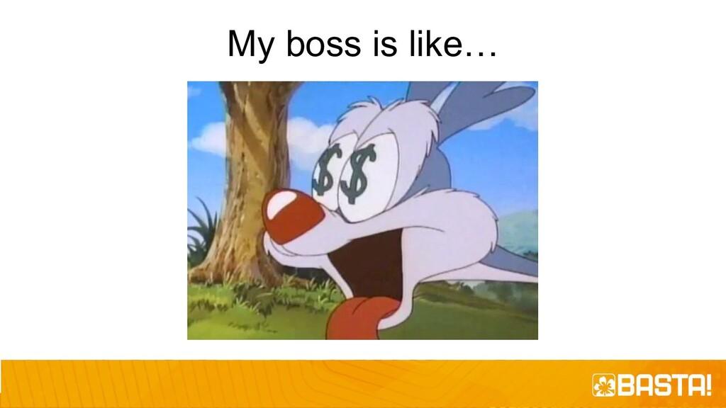 My boss is like…