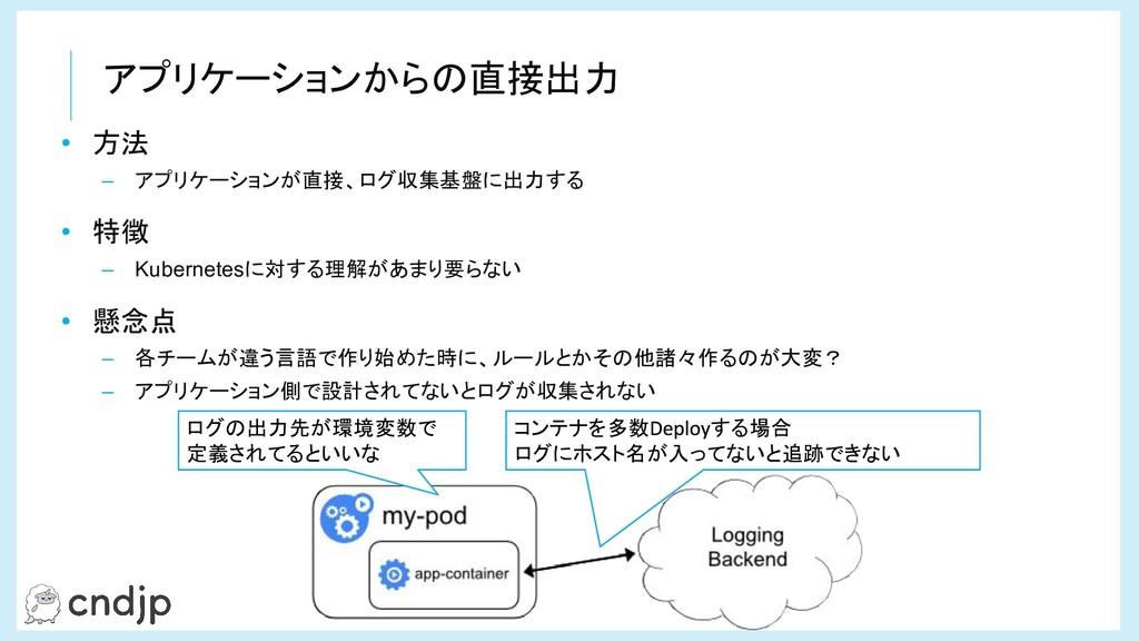 アプリケーションからの直接出力 • 方法 – アプリケーションが直接、ログ収集基盤に出力する ...
