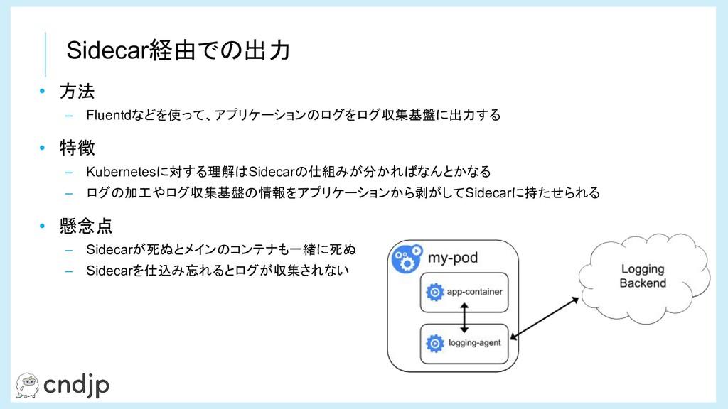 Sidecar経由での出力 • 方法 – Fluentdなどを使って、アプリケーションのログを...