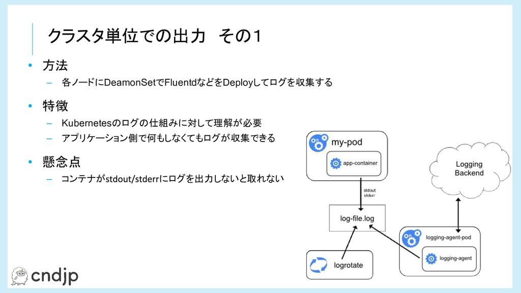 クラスタ単位での出力 その1 • 方法 – 各ノードにDeamonSetでFluentdなどを...