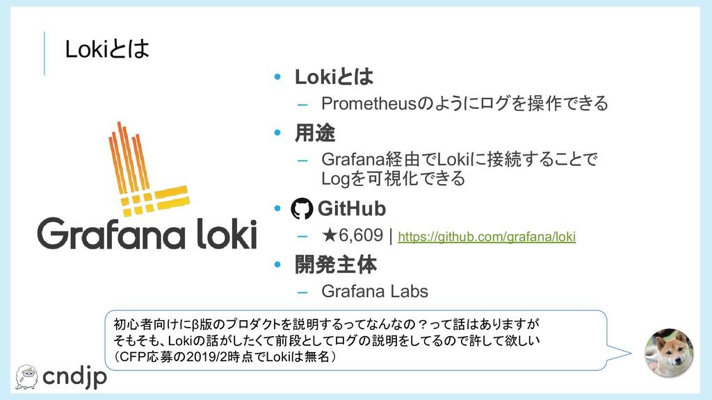 Lokiとは • Lokiとは – Prometheusのようにログを操作できる • 用途 –...