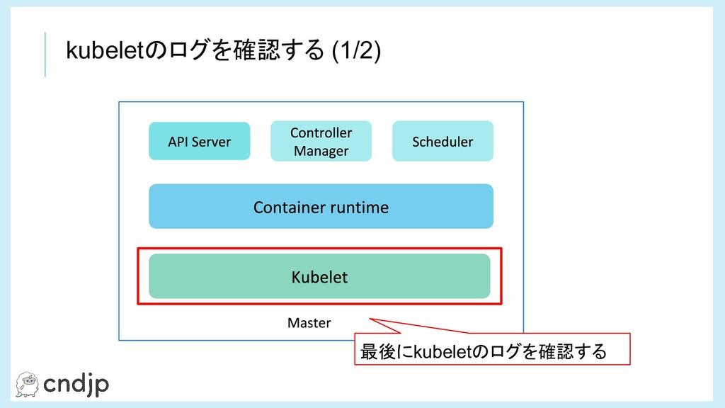 kubeletのログを確認する (1/2) 最後にkubeletのログを確認する