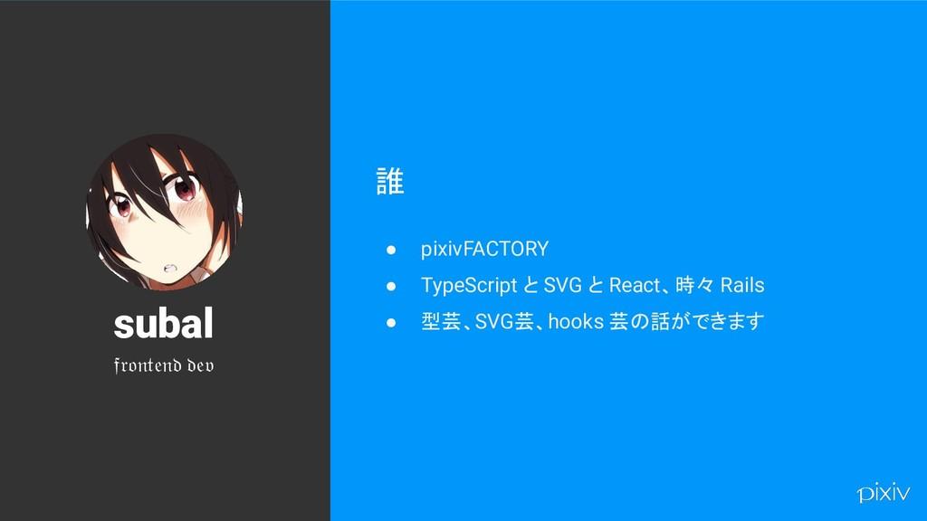 2 誰 ● pixivFACTORY ● TypeScript と SVG と React、時...
