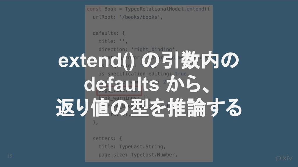 15 extend() の引数内の defaults から、 返り値の型を推論する