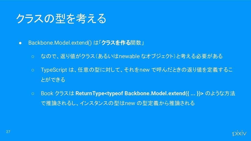 27 クラスの型を考える ● Backbone.Model.extend() は「クラスを作る...