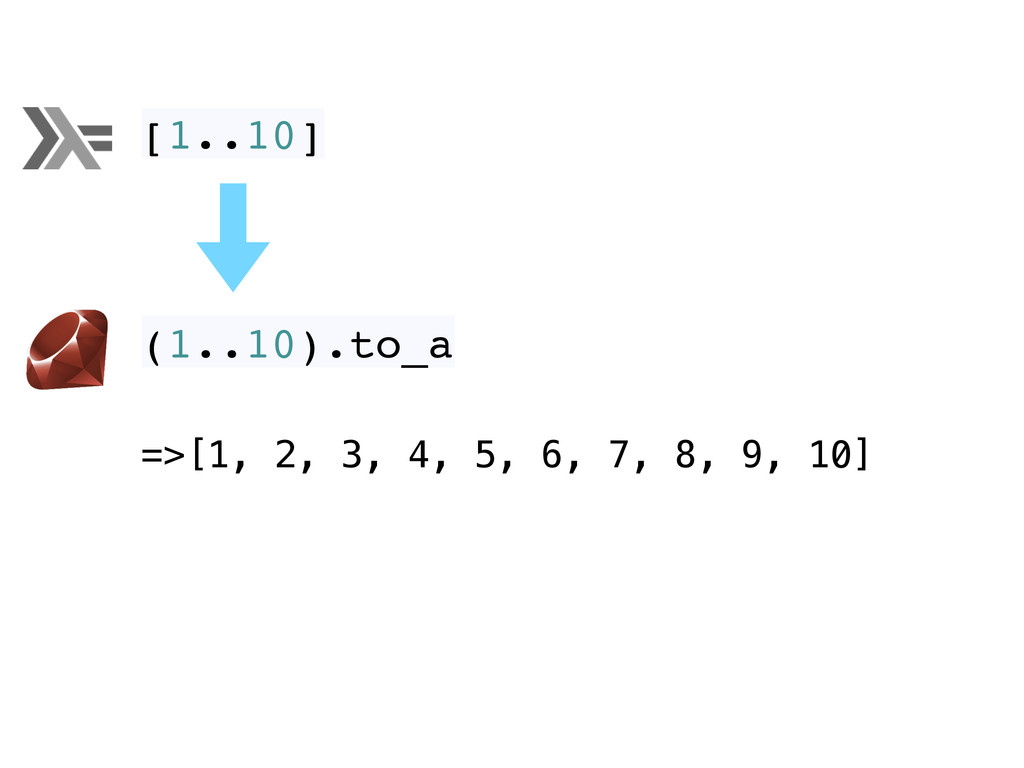 [1..10] =>[1, 2, 3, 4, 5, 6, 7, 8, 9, 10] (1..1...