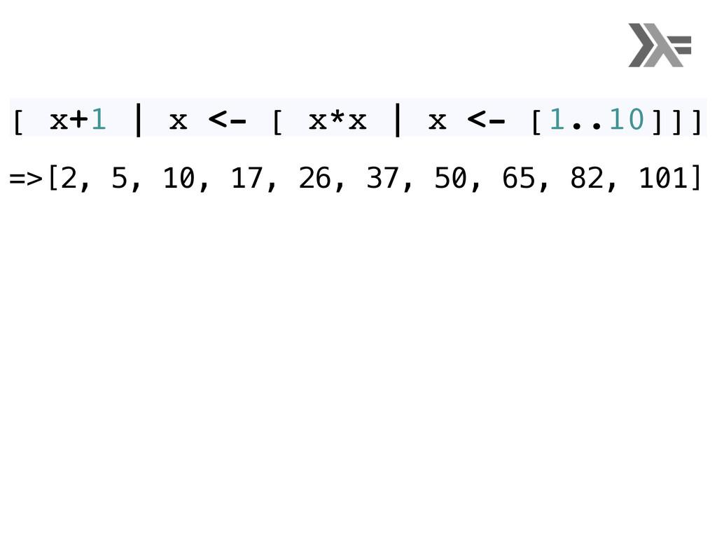 [ x+1 | x <- [ x*x | x <- [1..10]]] =>[2, 5, 10...