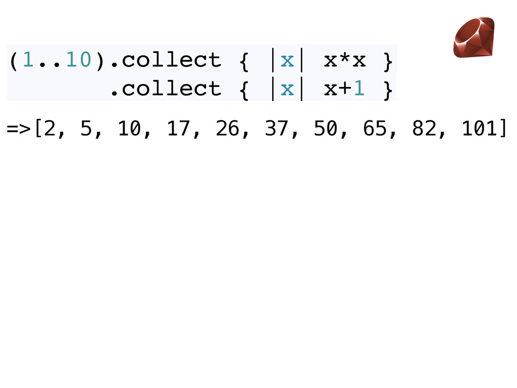 (1..10).collect { |x| x*x } .collect { |x| x+1 ...