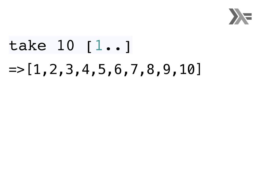 take 10 [1..] =>[1,2,3,4,5,6,7,8,9,10]