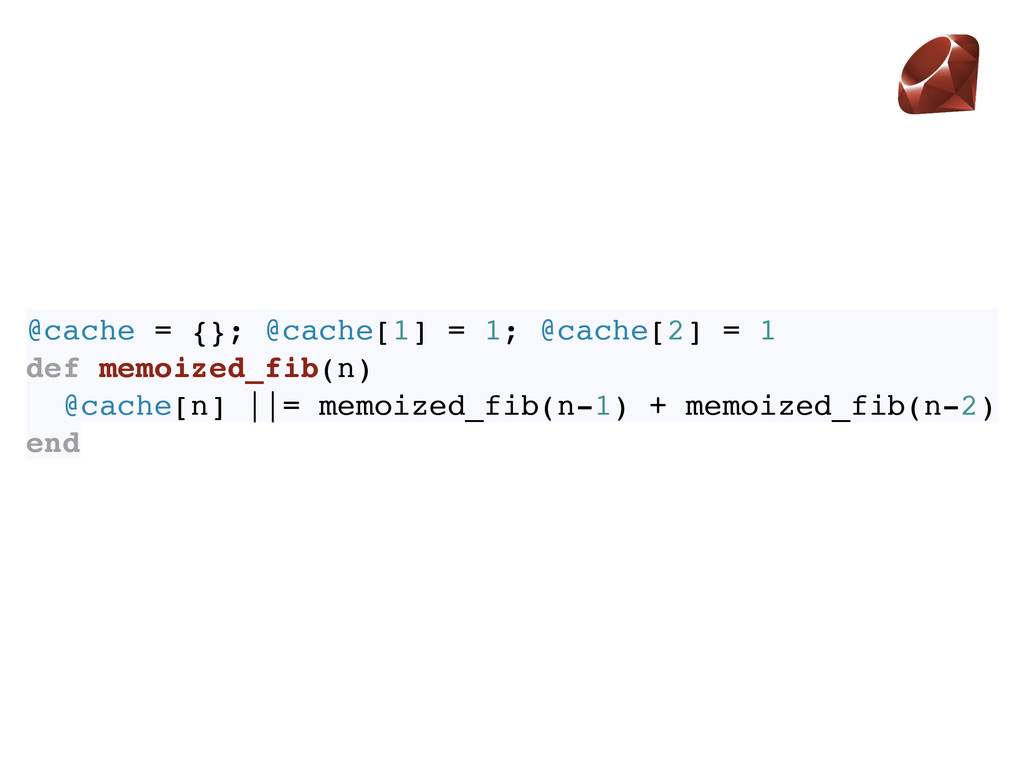 @cache = {}; @cache[1] = 1; @cache[2] = 1 def m...