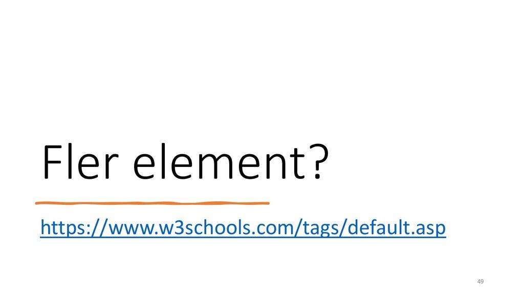 Fler element? https://www.w3schools.com/tags/de...