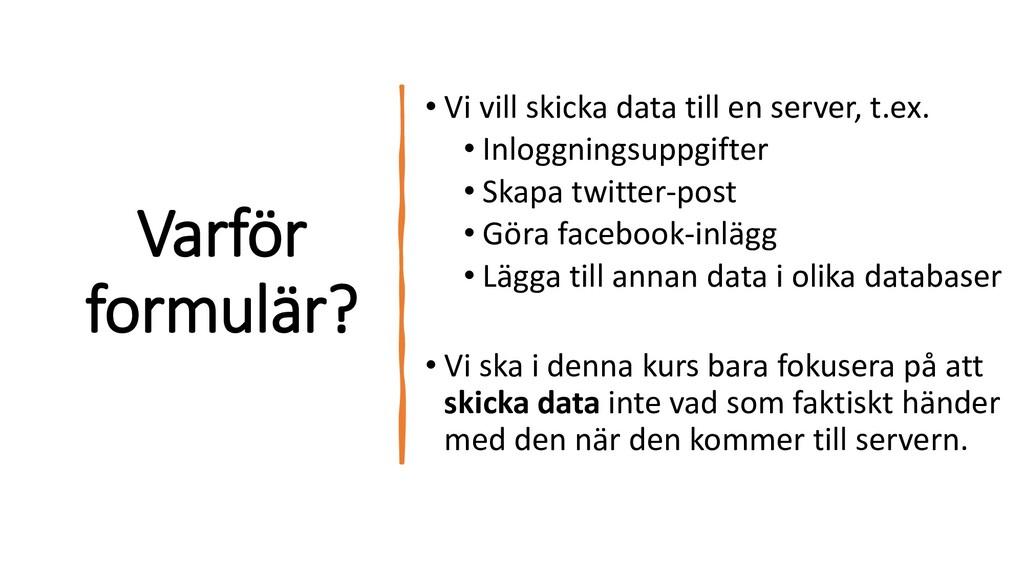 Varför formulär? • Vi vill skicka data till en ...