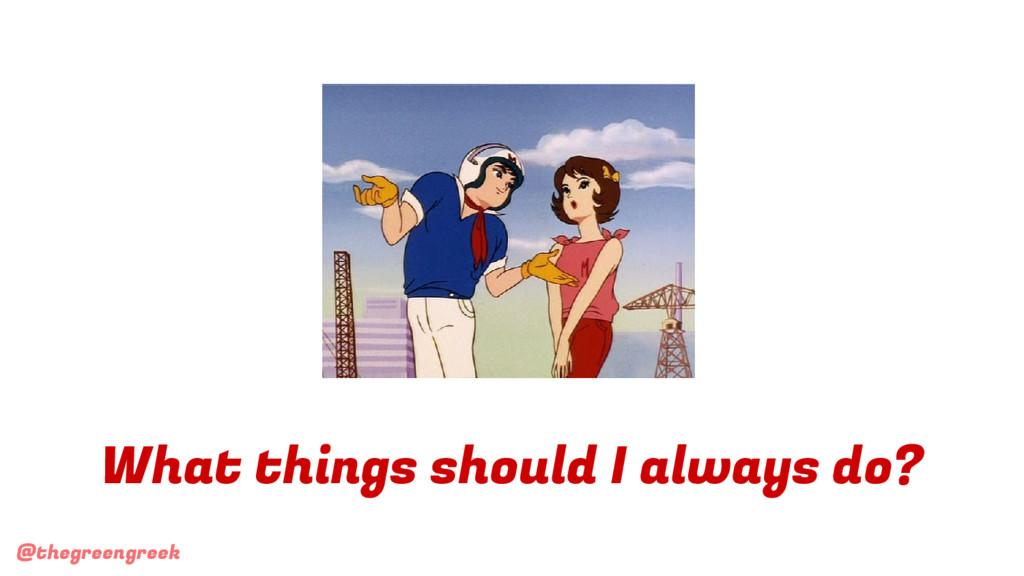 @thegreengreek What things should I always do?