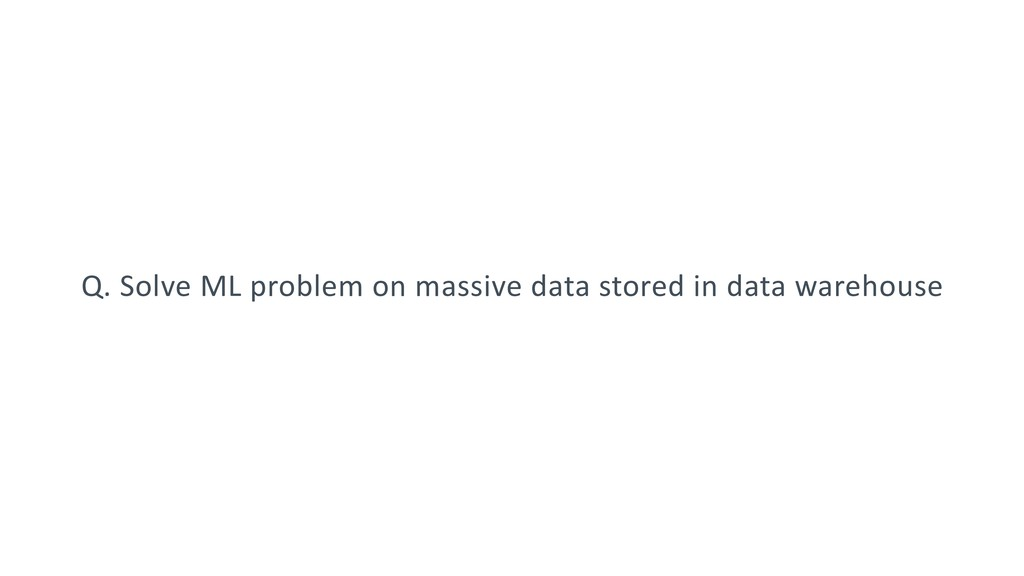 Q. Solve ML problem on massive data stored in d...