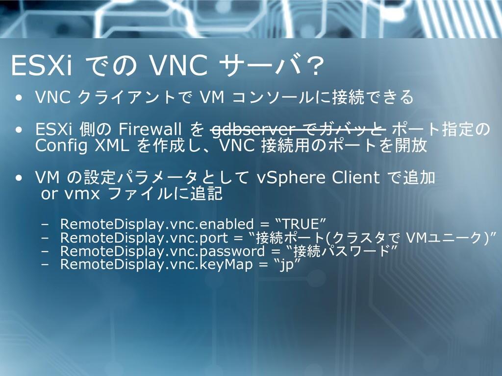 ESXi での VNC サーバ? • VNC クライアントで VM コンソールに接続できる •...