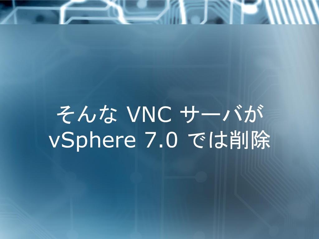 そんな VNC サーバが vSphere 7.0 では削除