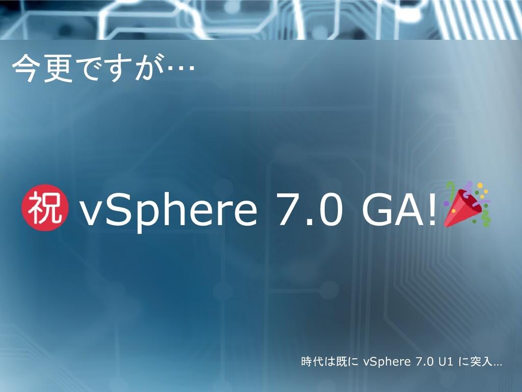 今更ですが… vSphere 7.0 GA! 時代は既に vSphere 7.0 U1 に突入…