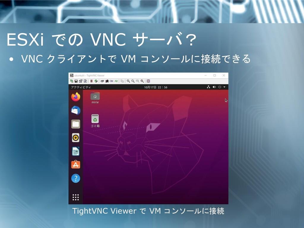 ESXi での VNC サーバ? • VNC クライアントで VM コンソールに接続できる T...
