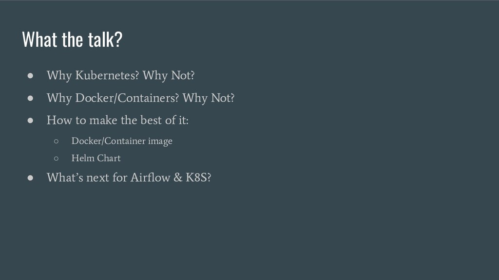 What the talk? ● Why Kubernetes? Why Not? ● Why...