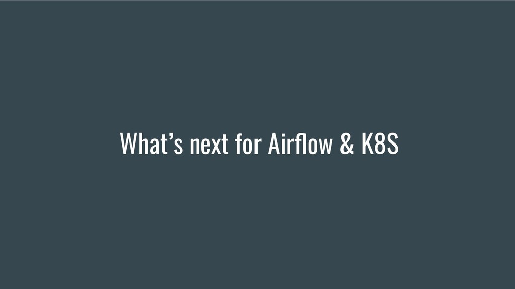 What's next for Airflow & K8S