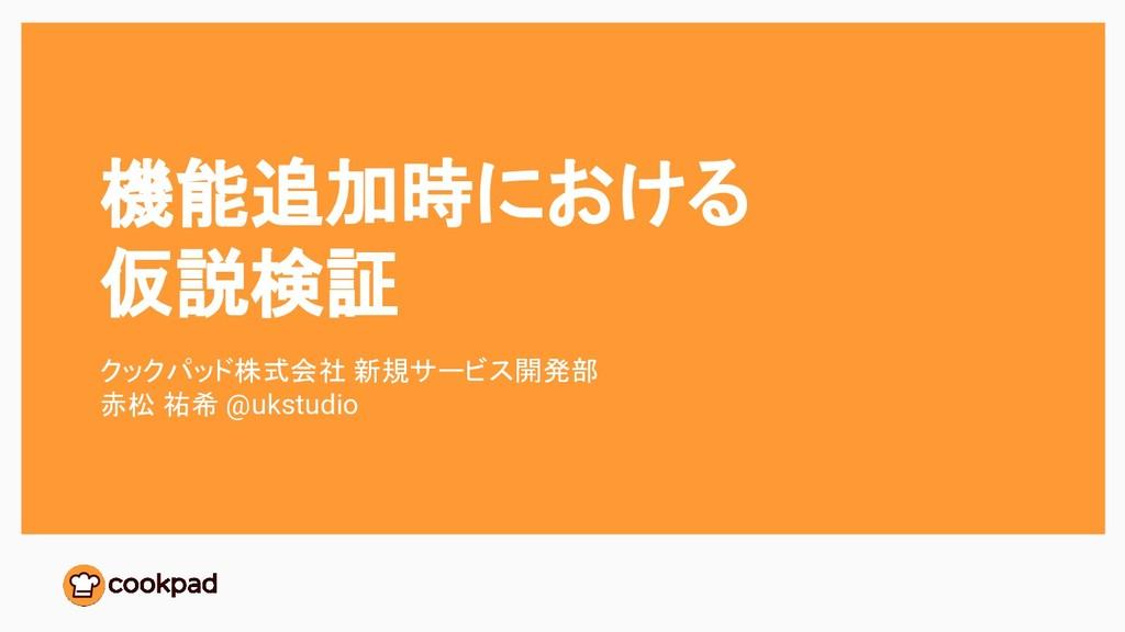 機能追加時における 仮説検証 クックパッド株式会社 新規サービス開発部 赤松 祐希 @ukst...