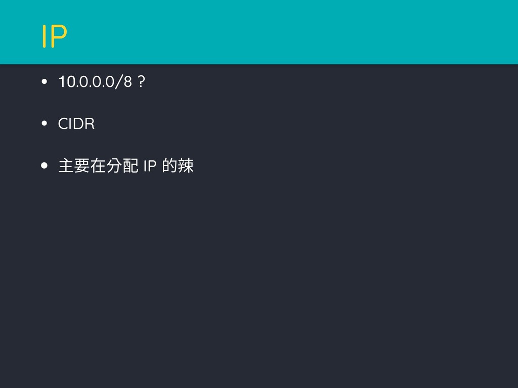 • 10.0.0.0/8 ? • CIDR • 主要在分配 IP 的辣 IP