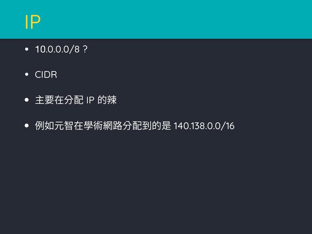 • 10.0.0.0/8 ? • CIDR • 主要在分配 IP 的辣 • 例如元智在學術網路...