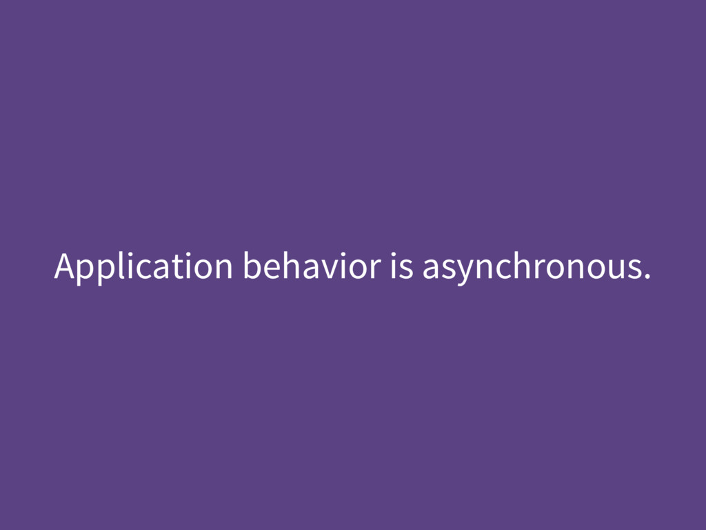Application behavior is asynchronous.