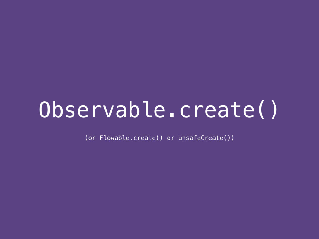 Observable.create() (or Flowable.create() or un...