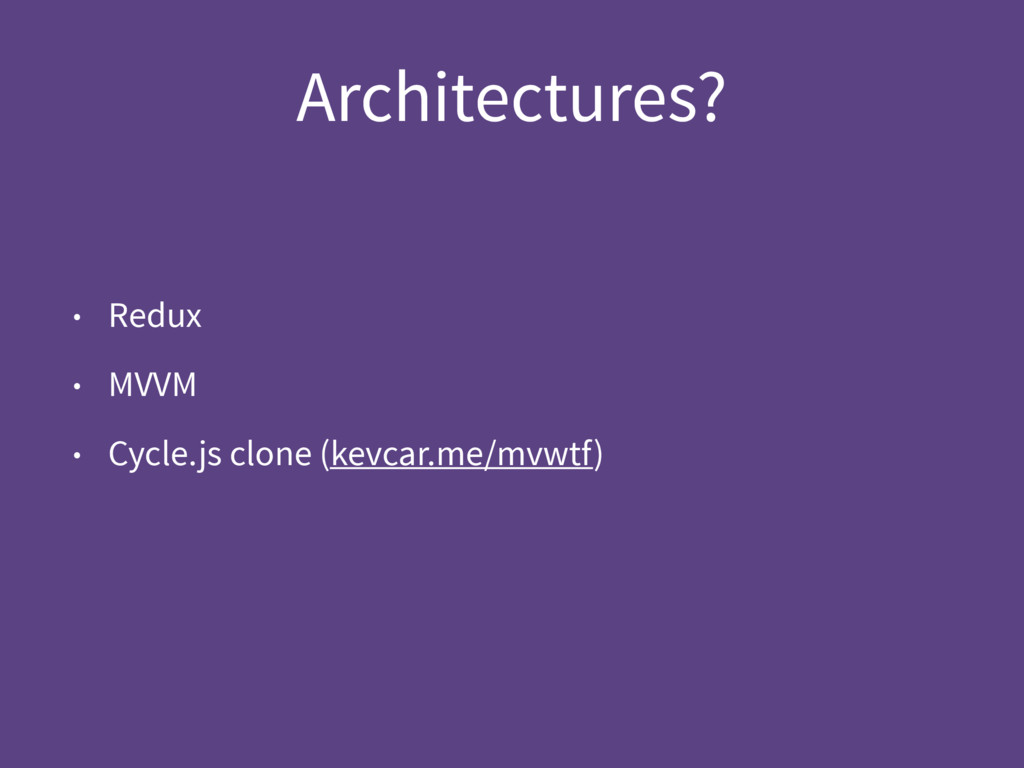 Architectures? • Redux • MVVM • Cycle.js clone ...