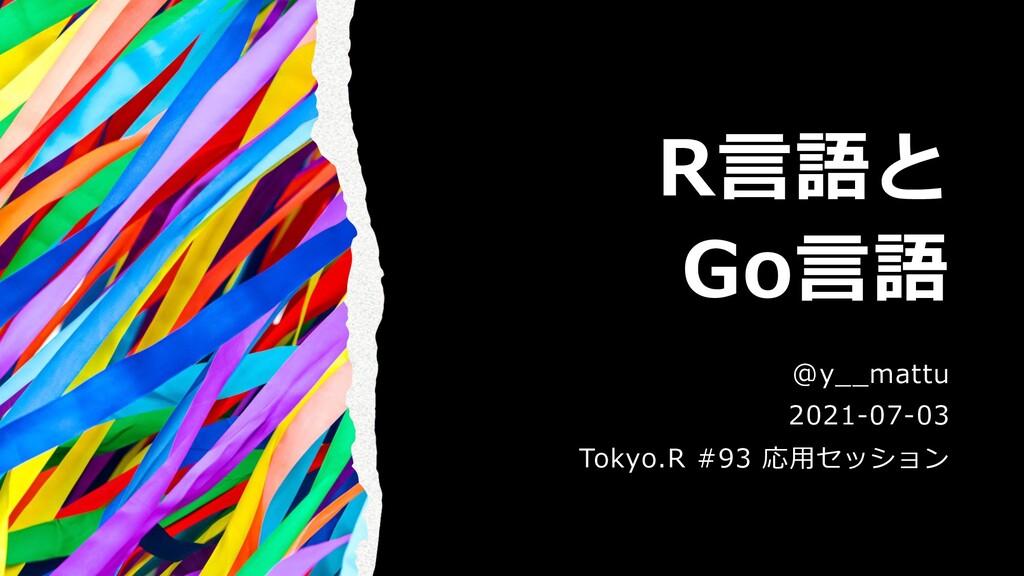 R⾔語と Go⾔語 @y__mattu 2021-07-03 Tokyo.R #93 応⽤セッ...