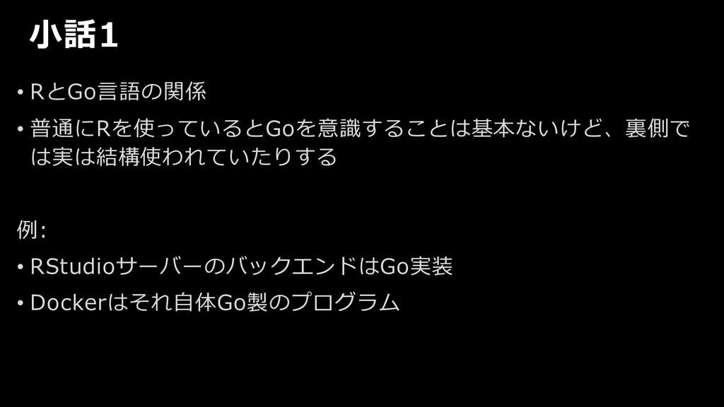 ⼩話1 • RとGo⾔語の関係 • 普通にRを使っているとGoを意識することは基本ないけど、裏...