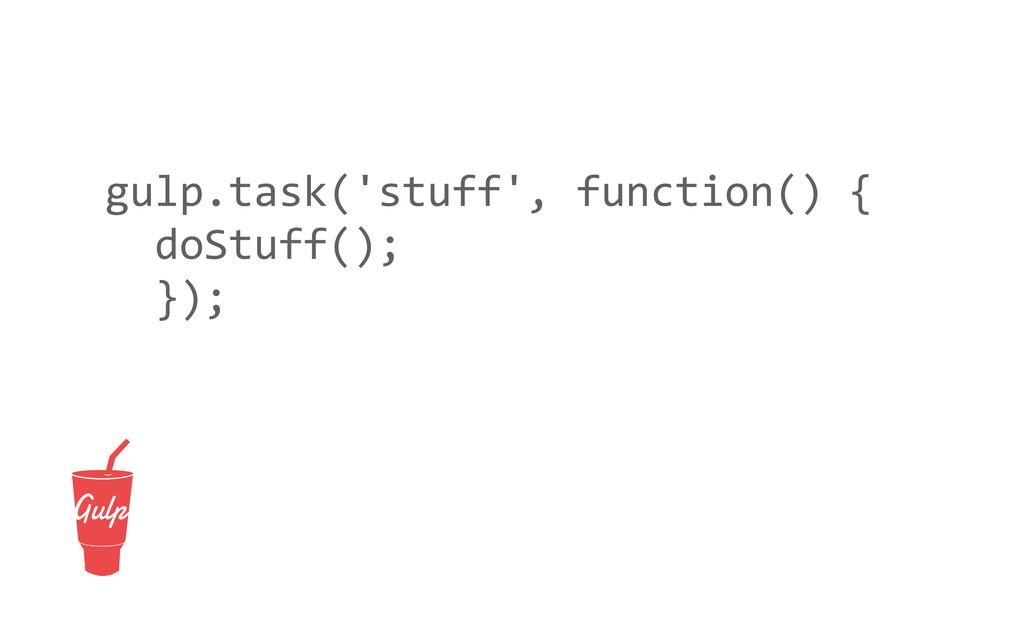gulp.task('stuff', function() {   d...