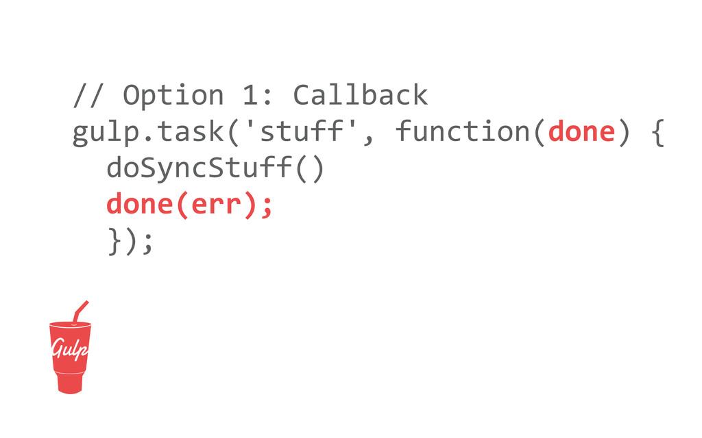 // Option 1: Callback gulp.task('stuff...