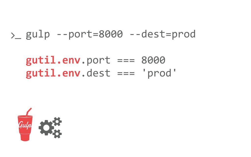 gulp -‐-‐port=8000 -‐-‐dest=prod guti...