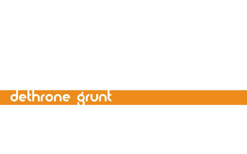 dethrone grunt