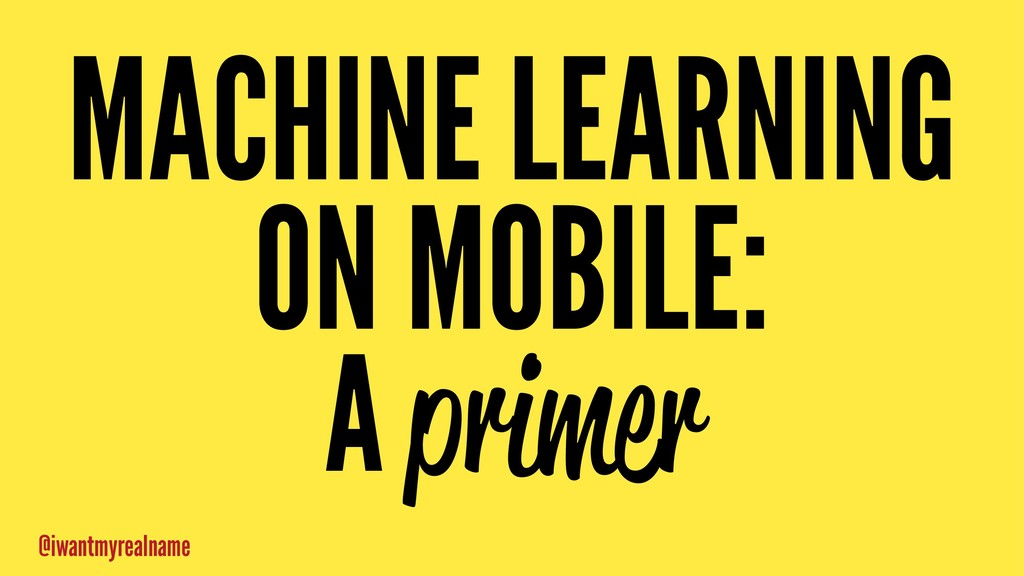 MACHINE LEARNING ON MOBILE: A primer @iwantmyre...