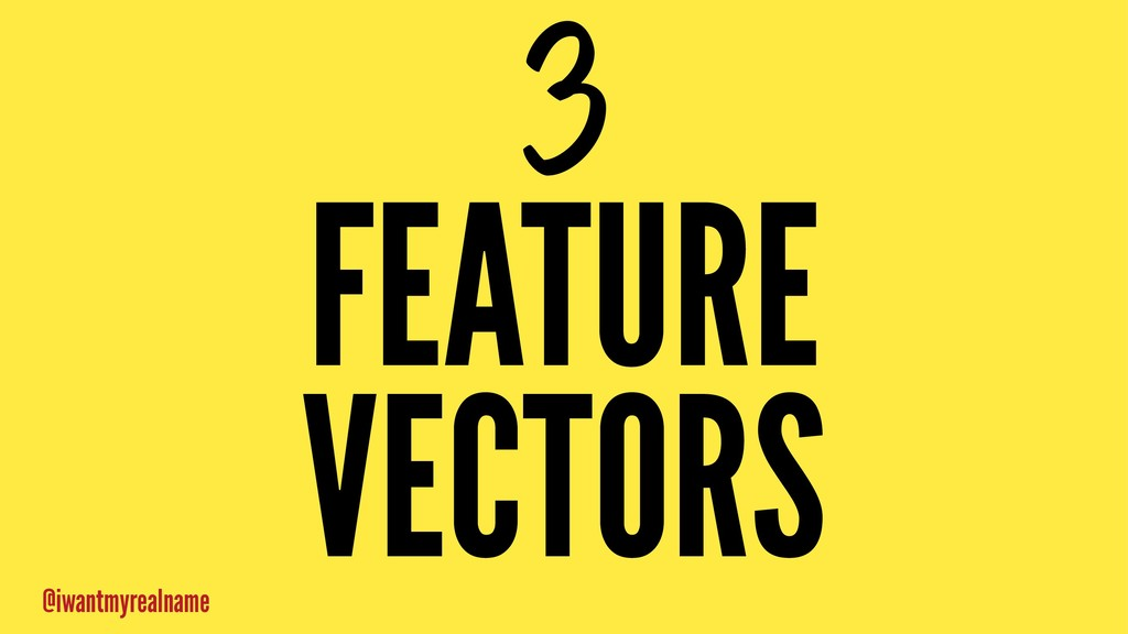 3 FEATURE VECTORS @iwantmyrealname