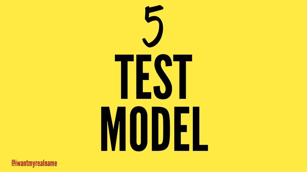 5 TEST MODEL @iwantmyrealname