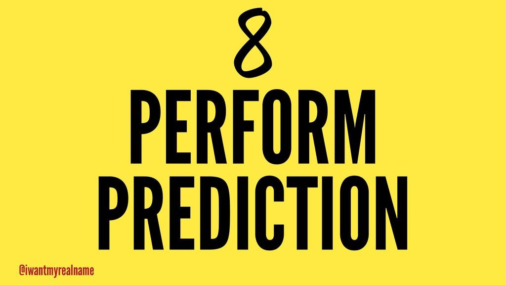 8 PERFORM PREDICTION @iwantmyrealname
