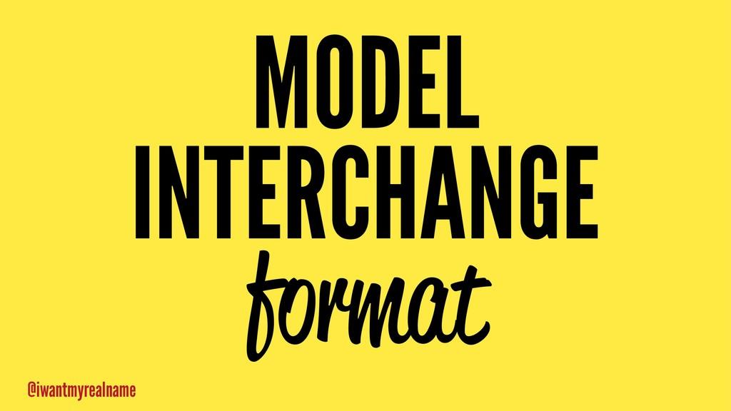 MODEL INTERCHANGE format @iwantmyrealname