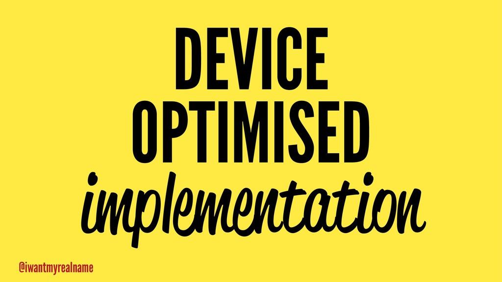 DEVICE OPTIMISED implementation @iwantmyrealname