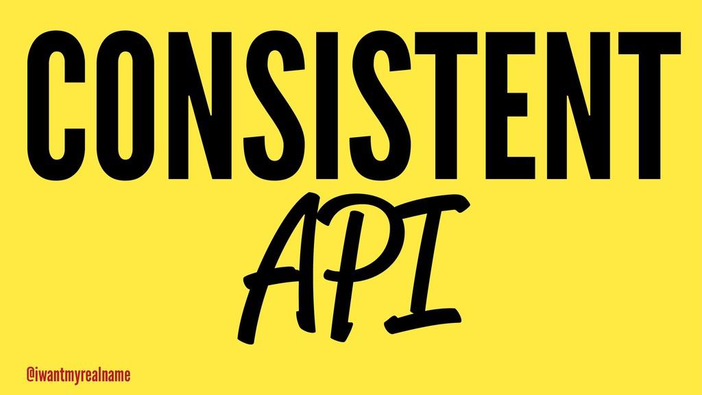 CONSISTENT API @iwantmyrealname