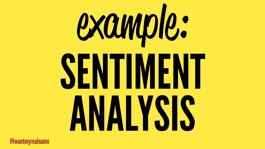 example: SENTIMENT ANALYSIS @iwantmyrealname