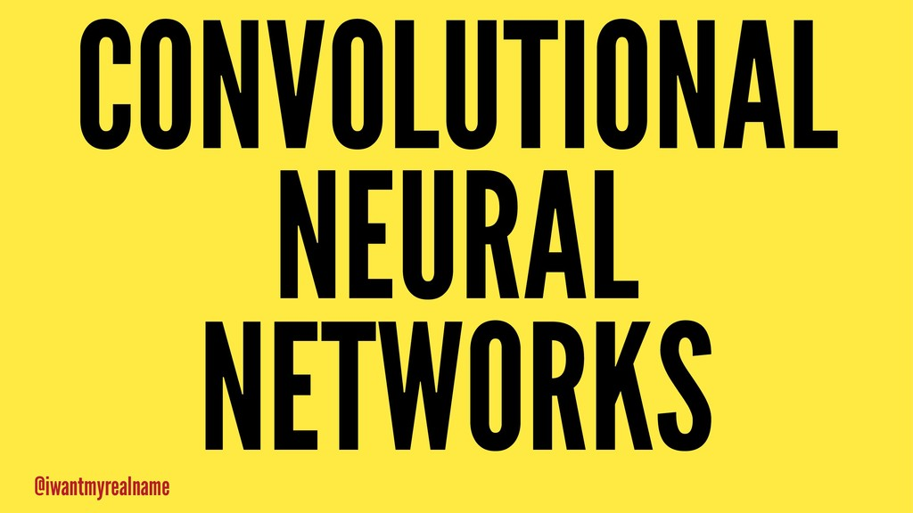 CONVOLUTIONAL NEURAL NETWORKS @iwantmyrealname