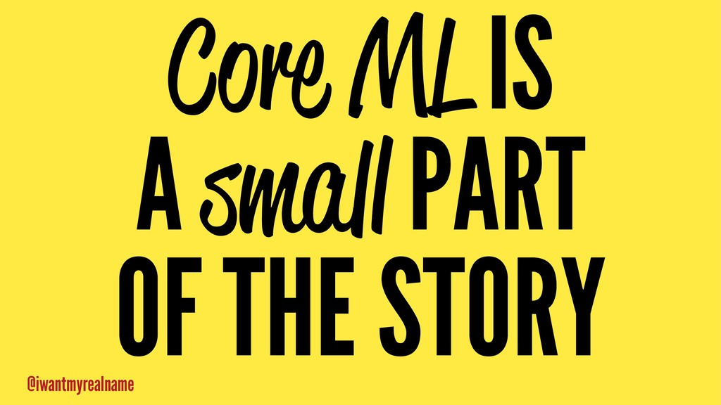 Core ML IS A small PART OF THE STORY @iwantmyre...