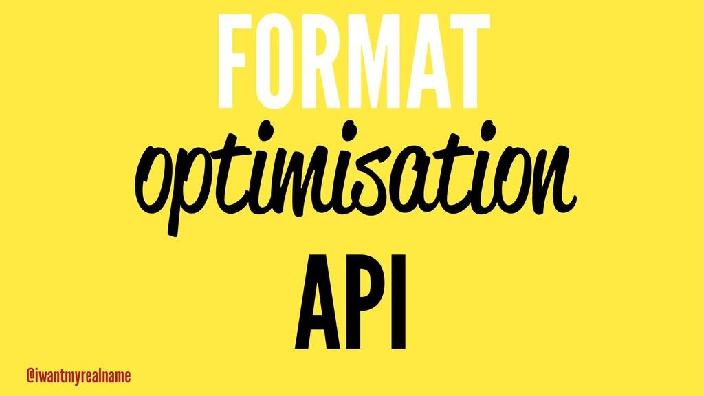 FORMAT optimisation API @iwantmyrealname