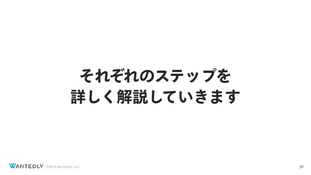 ©2019 Wantedly, Inc. ͦΕͧΕͷεςοϓΛ ৄ͘͠ղઆ͍͖ͯ͠·͢ 39