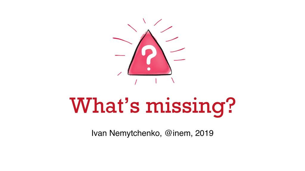 What's missing? Ivan Nemytchenko, @inem, 2019