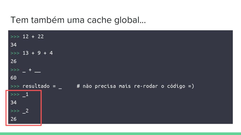 Tem também uma cache global... >>> 12 + 22 34 >...